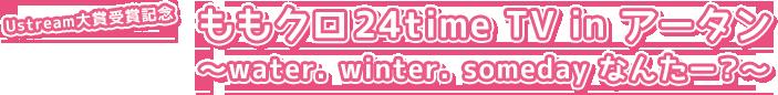 ももいろクローバーZ『Ustream大賞受賞記念 ももクロ24time TV in アータン ~water. winter. someday なんたー?~』